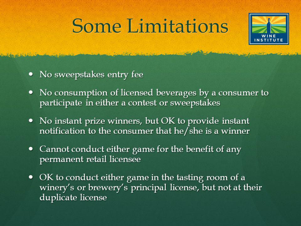 Some Limitations No sweepstakes entry fee No sweepstakes entry fee No consumption of licensed beverages by a consumer to participate in either a contest or sweepstakes No consumption of licensed beverages by a consumer to participate in either a contest or sweepstakes No instant prize winners, but OK to provide instant notification to the consumer that he/she is a winner No instant prize winners, but OK to provide instant notification to the consumer that he/she is a winner Cannot conduct either game for the benefit of any permanent retail licensee Cannot conduct either game for the benefit of any permanent retail licensee OK to conduct either game in the tasting room of a winerys or brewerys principal license, but not at their duplicate license OK to conduct either game in the tasting room of a winerys or brewerys principal license, but not at their duplicate license