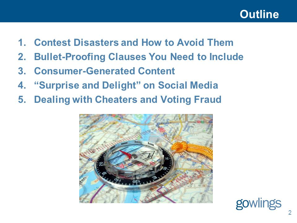 2 Outline 1.Contest Disasters and How to Avoid Them 2.Bullet-Proofing Clauses You Need to Include 3.Consumer-Generated Content 4.Surprise and Delight on Social Media 5.Dealing with Cheaters and Voting Fraud