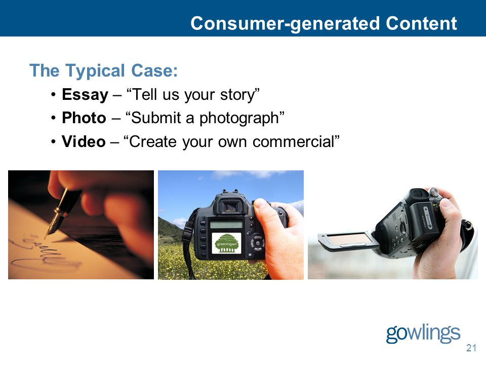 21 Consumer-generated Content The Typical Case: Essay – Tell us your story Photo – Submit a photograph Video – Create your own commercial
