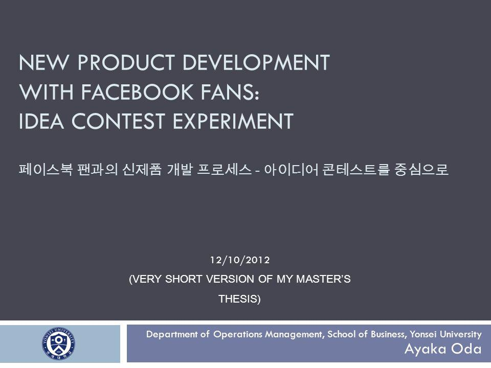 NEW PRODUCT DEVELOPMENT WITH FACEBOOK FANS: IDEA CONTEST EXPERIMENT - Department of Operations Management, School of Business, Yonsei University Ayaka Oda 12/10/2012 (VERY SHORT VERSION OF MY MASTERS THESIS)