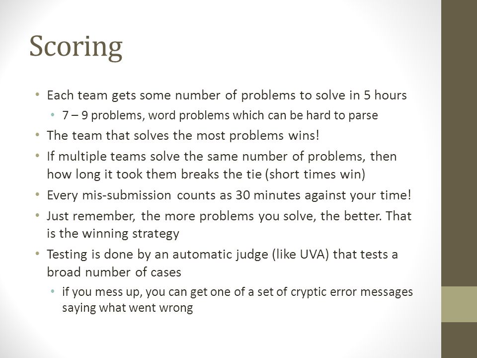 Scoring Each team gets some number of problems to solve in 5 hours 7 – 9 problems, word problems which can be hard to parse The team that solves the most problems wins.