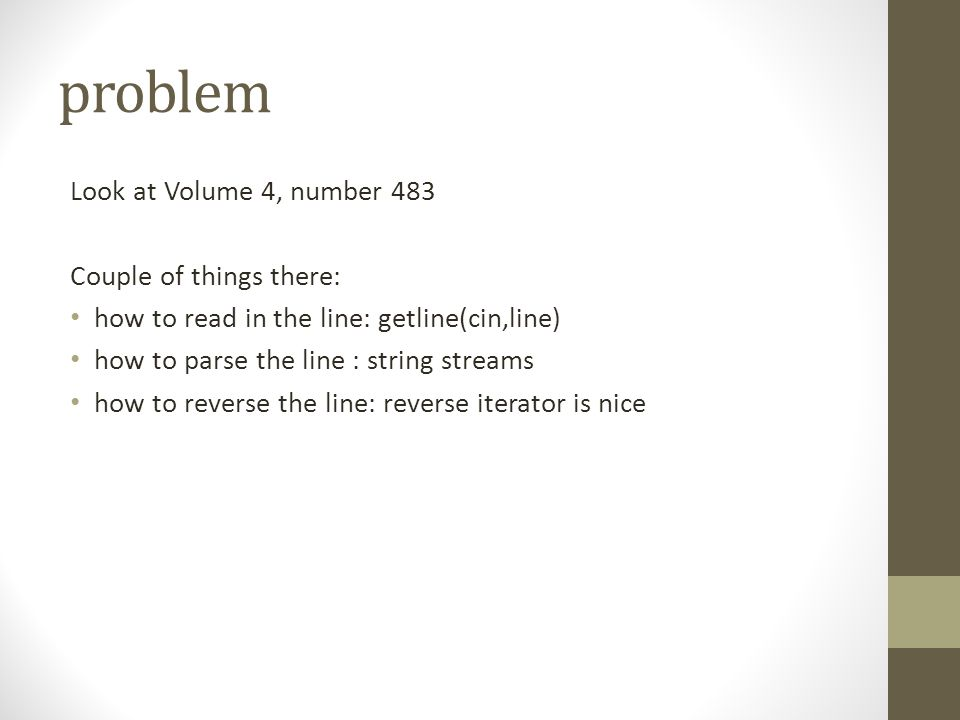problem Look at Volume 4, number 483 Couple of things there: how to read in the line: getline(cin,line) how to parse the line : string streams how to reverse the line: reverse iterator is nice