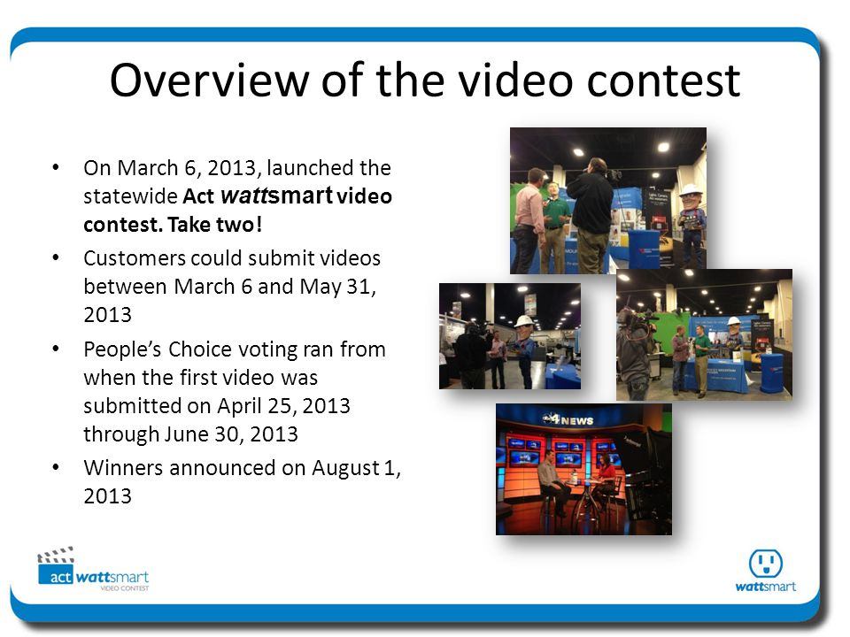 Overview of the video contest On March 6, 2013, launched the statewide Act wattsmart video contest.