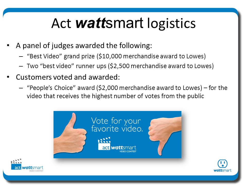 Act wattsmart logistics A panel of judges awarded the following: – Best Video grand prize ($10,000 merchandise award to Lowes) – Two best video runner ups ($2,500 merchandise award to Lowes) Customers voted and awarded: – Peoples Choice award ($2,000 merchandise award to Lowes) – for the video that receives the highest number of votes from the public