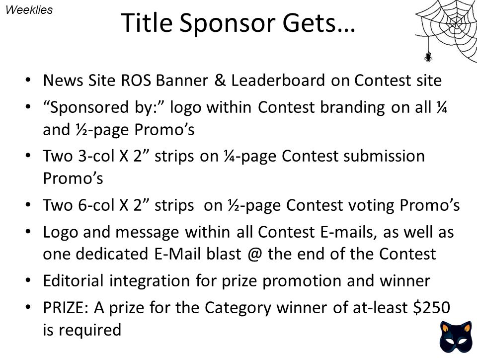 Title Sponsor Gets… Weeklies News Site ROS Banner & Leaderboard on Contest site Sponsored by: logo within Contest branding on all ¼ and ½-page Promos Two 3-col X 2 strips on ¼-page Contest submission Promos Two 6-col X 2 strips on ½-page Contest voting Promos Logo and message within all Contest E-mails, as well as one dedicated E-Mail blast @ the end of the Contest Editorial integration for prize promotion and winner PRIZE: A prize for the Category winner of at-least $250 is required