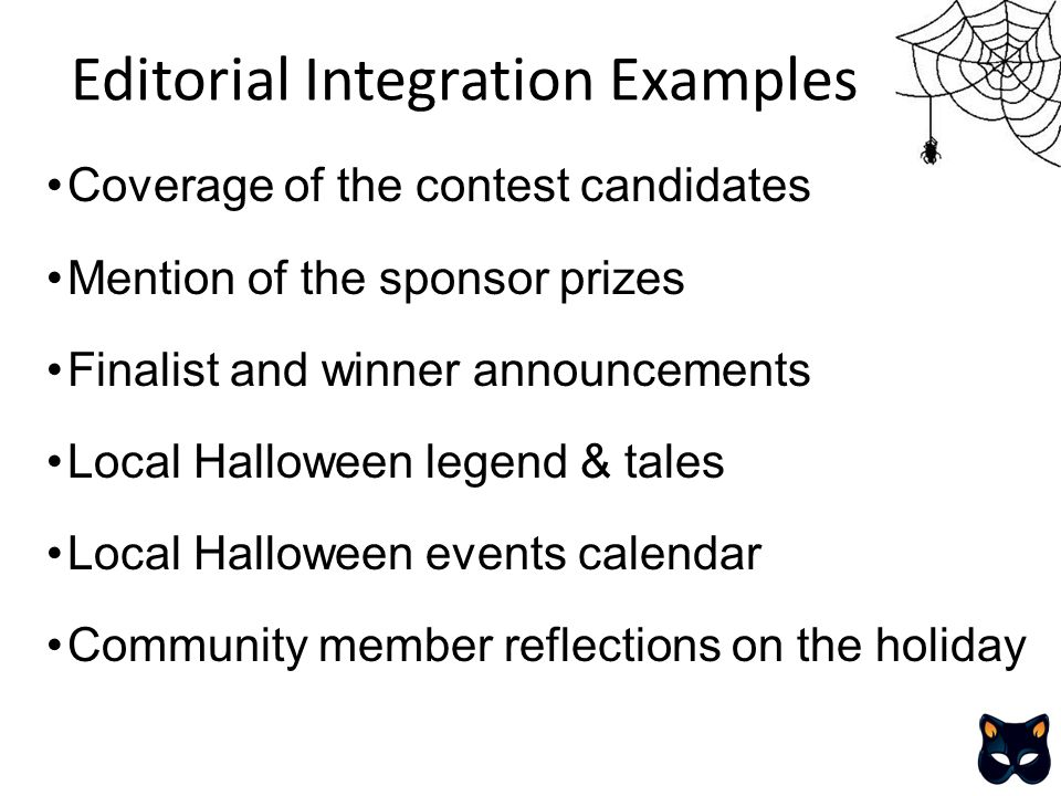Editorial Integration Examples Coverage of the contest candidates Mention of the sponsor prizes Finalist and winner announcements Local Halloween legend & tales Local Halloween events calendar Community member reflections on the holiday