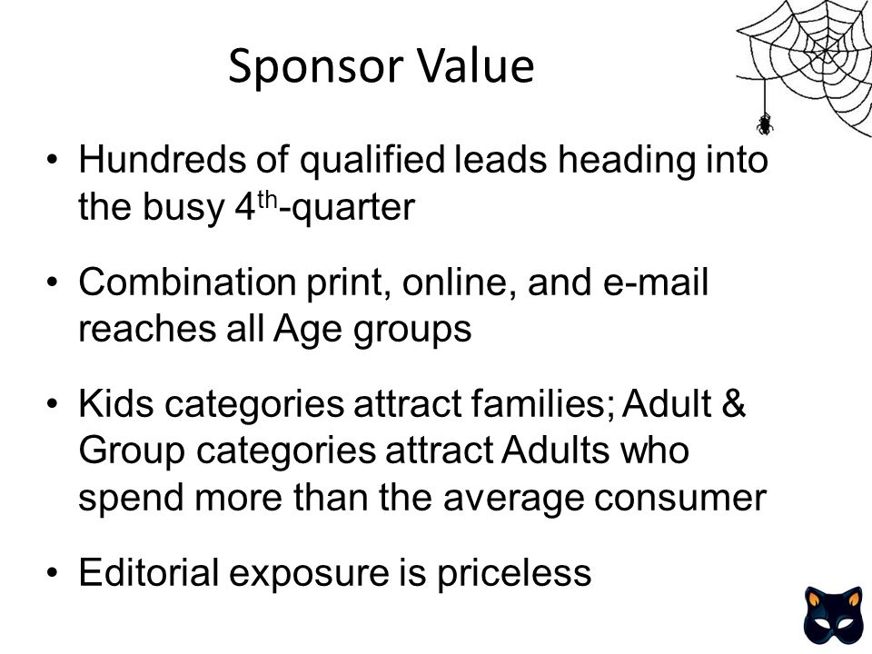 Sponsor Value Hundreds of qualified leads heading into the busy 4 th -quarter Combination print, online, and e-mail reaches all Age groups Kids categories attract families; Adult & Group categories attract Adults who spend more than the average consumer Editorial exposure is priceless