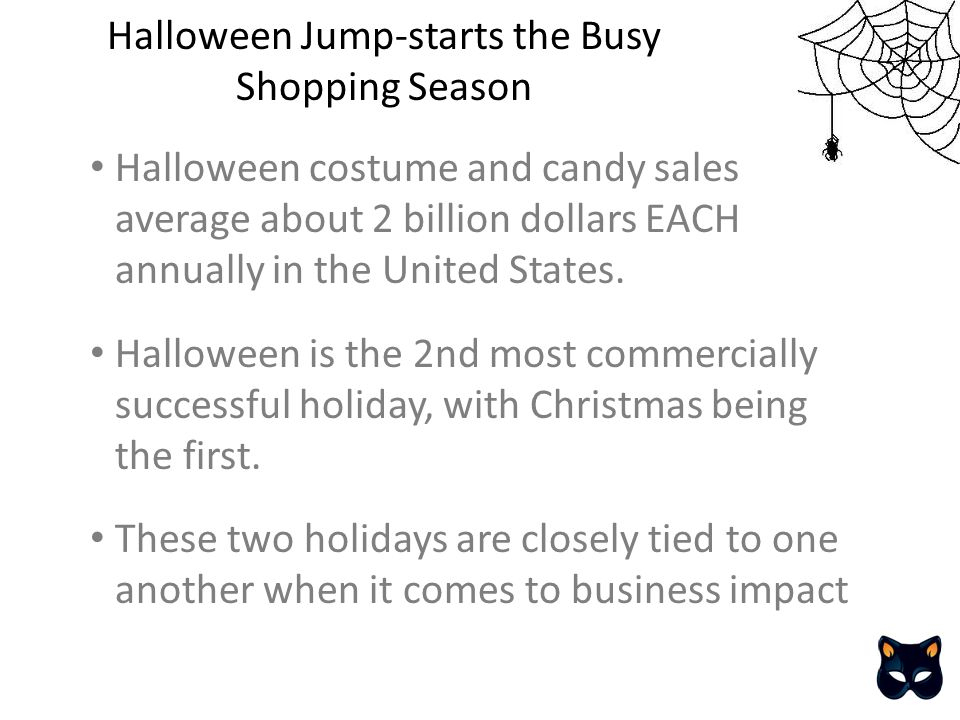Halloween costume and candy sales average about 2 billion dollars EACH annually in the United States.
