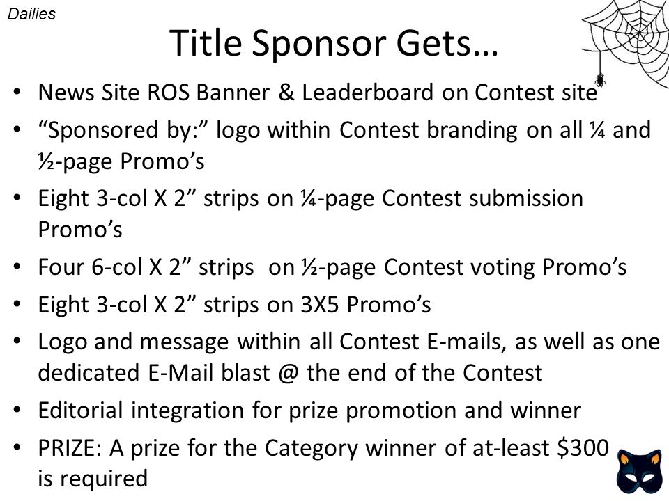 Title Sponsor Gets… News Site ROS Banner & Leaderboard on Contest site Sponsored by: logo within Contest branding on all ¼ and ½-page Promos Eight 3-col X 2 strips on ¼-page Contest submission Promos Four 6-col X 2 strips on ½-page Contest voting Promos Eight 3-col X 2 strips on 3X5 Promos Logo and message within all Contest E-mails, as well as one dedicated E-Mail blast @ the end of the Contest Editorial integration for prize promotion and winner PRIZE: A prize for the Category winner of at-least $300 is required Dailies