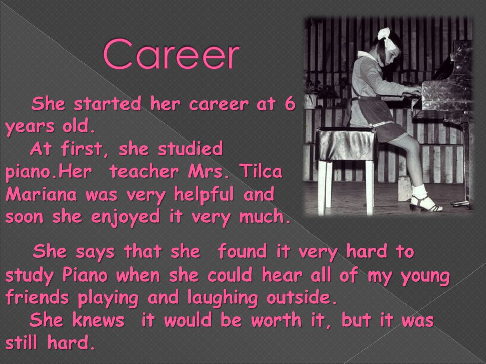 She started her career at 6 years old. At first, she studied piano.Her teacher Mrs.