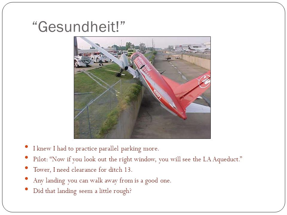 Gesundheit! I knew I had to practice parallel parking more. Pilot: Now if you look out the right window, you will see the LA Aqueduct. Tower, I need c