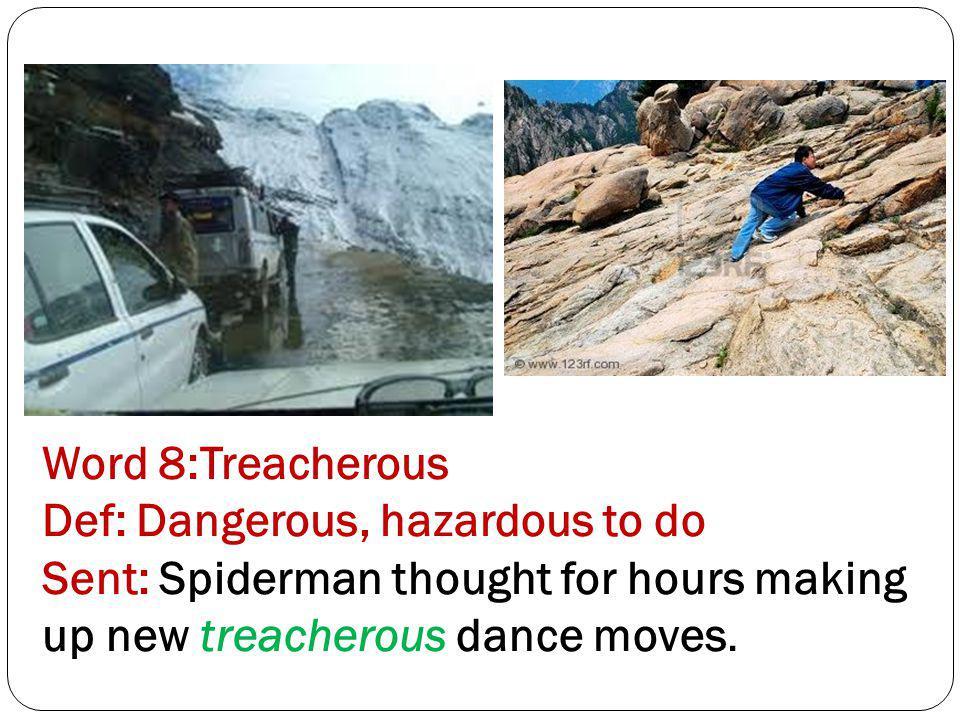Word 8:Treacherous Def: Dangerous, hazardous to do Sent: Spiderman thought for hours making up new treacherous dance moves.
