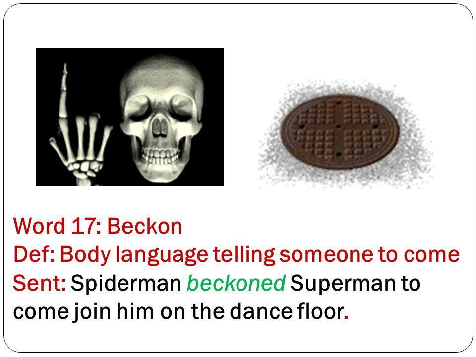 Word 17: Beckon Def: Body language telling someone to come Sent: Spiderman beckoned Superman to come join him on the dance floor.