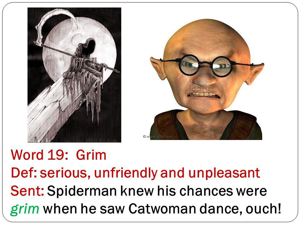 Word 19: Grim Def: serious, unfriendly and unpleasant Sent: Spiderman knew his chances were grim when he saw Catwoman dance, ouch!