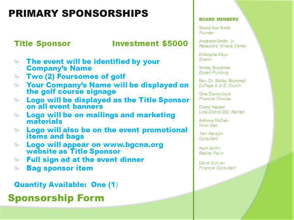 PRIMARY SPONSORSHIPS Sponsorship Form Platinum Sponsor Investment $3000 Two (2) Foursome of golf Logo will be displayed as the Platinum Sponsor on all event banners Logo will be on mailing and marketing materials Logo will also be on the event promotional item and bag Logo will appear on www.bgcna.org website as Platinum Sponsor Shared signage at hole Gold Sponsor Investment $1500 A Foursome of golf Name will be displayed as the Gold Sponsor on all event banners Name will be on marketing material Name will be on event bag Name will be on www.bgcna.org website as Gold Sponsor Shared signage at hole Silver Sponsor Investment $700 A Twosome of golf Logo will be displayed on event sign as silver sponsor Name will be on event bag Name will be on www.bgcna.org website as Silver Sponsor Shared signage at hole