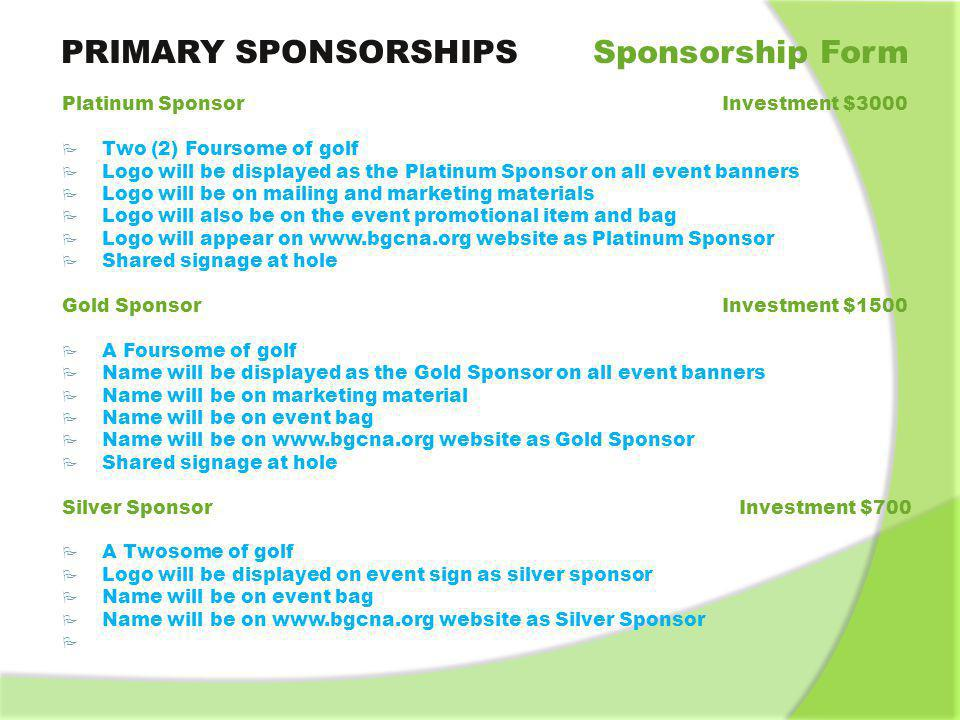 COURSE SPONSORSHIPS Sponsorship Form Contest Hole Sponsor * Investment $300 Hole sponsor will have exclusive signage on a contest hole Display table at the hole Name on www.bgcna.org website as a contest hole sponsor Name on award plaque for contest Available Contests Longest Drive (Men/Women) Closest to the Pin (Men/Women) Longest Putt (Men/Women) Hole in One (Men/Women) Straightest Drive (Men//Women) Bring Your Own Contest (Men/Women) Putting Contest (Sold) *Note: As a sponsor of a hole you may have a display table, canopy, and additional signage at the hole.