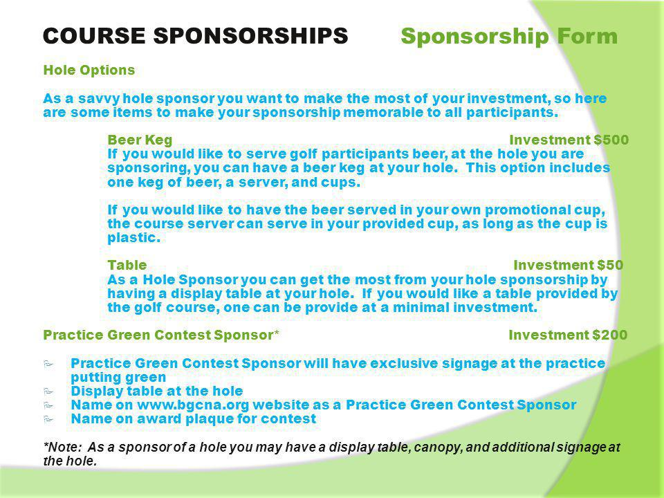 COURSE SPONSORSHIPS Sponsorship Form Refreshment Cart Sponsor Investment $1000 Signage on Refreshment Cart Logo on www.bgcna.org website as Refreshment Cart Sponsor Quantity Available: Two (2) Photography Sponsor Investment * As the Photography Sponsor you are expected to take photos of all of the days events and pictures of all of the foursomes playing golf in the event, along with providing pictures for each person in a foursome in a photo holder and digital copies of all photos to the Boys and Girls Club of Naperville.