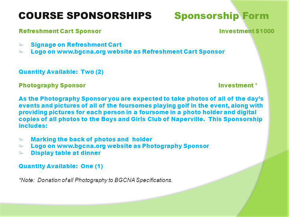 GENERAL SPONSORSHIP Sponsorship Form INFORMATION Application and Payment Due* Sponsorship form and payment dueJuly 26, 2013 Early Bird rates endJuly 26, 2013 Standard rates beginJuly 27, 2013 Standard payment dueAugust 1, 2013 Additional Tickets If you would like to purchase additional rounds of golf and/or additional tickets for dinner, as a sponsor you will receive a special sponsor early bird rate if purchased prior to July 15, 2012.