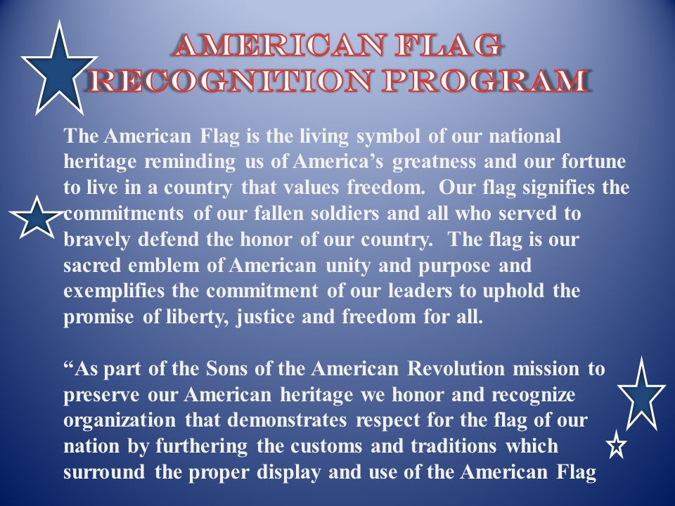 The American Flag is the living symbol of our national heritage reminding us of Americas greatness and our fortune to live in a country that values fr