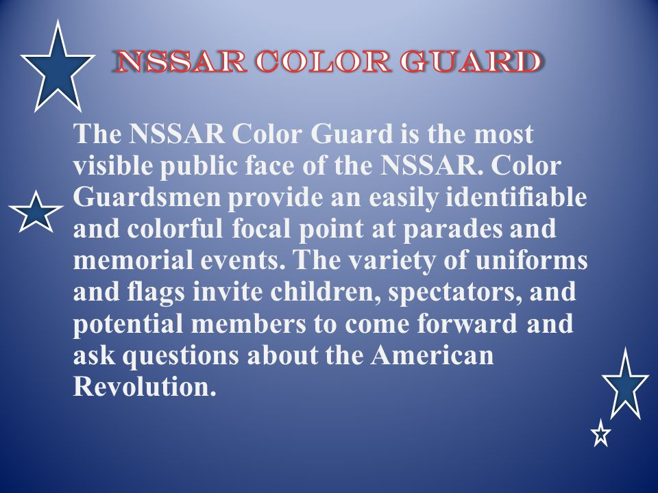 The NSSAR Color Guard is the most visible public face of the NSSAR. Color Guardsmen provide an easily identifiable and colorful focal point at parades