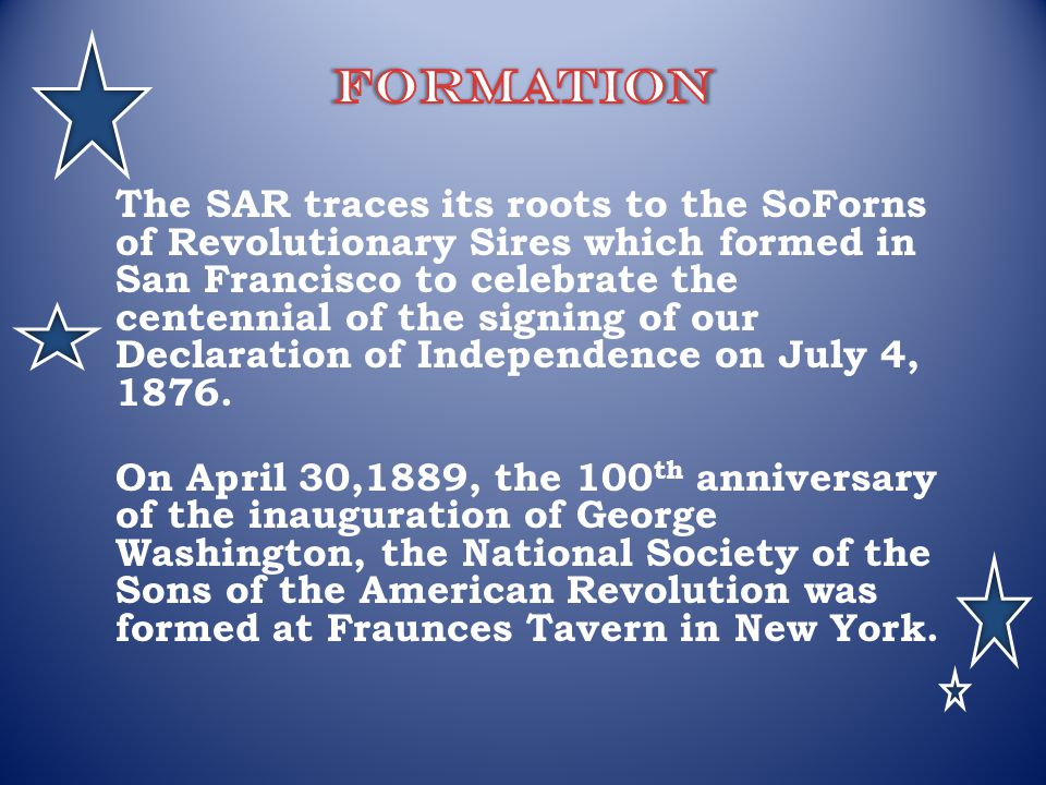 The SAR traces its roots to the SoForns of Revolutionary Sires which formed in San Francisco to celebrate the centennial of the signing of our Declara