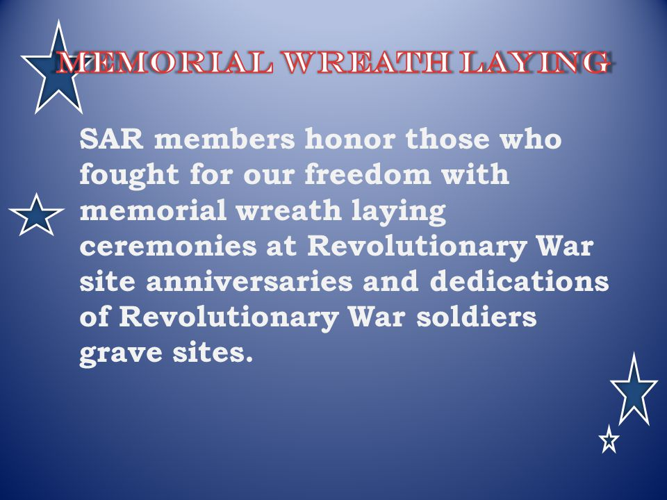 SAR members honor those who fought for our freedom with memorial wreath laying ceremonies at Revolutionary War site anniversaries and dedications of R