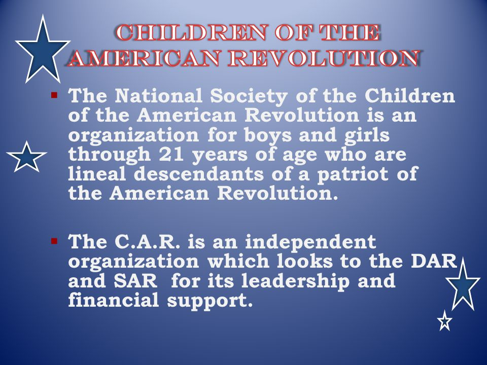 The National Society of the Children of the American Revolution is an organization for boys and girls through 21 years of age who are lineal descendan