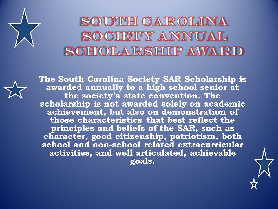 The South Carolina Society SAR Scholarship is awarded annually to a high school senior at the societys state convention. The scholarship is not awarde