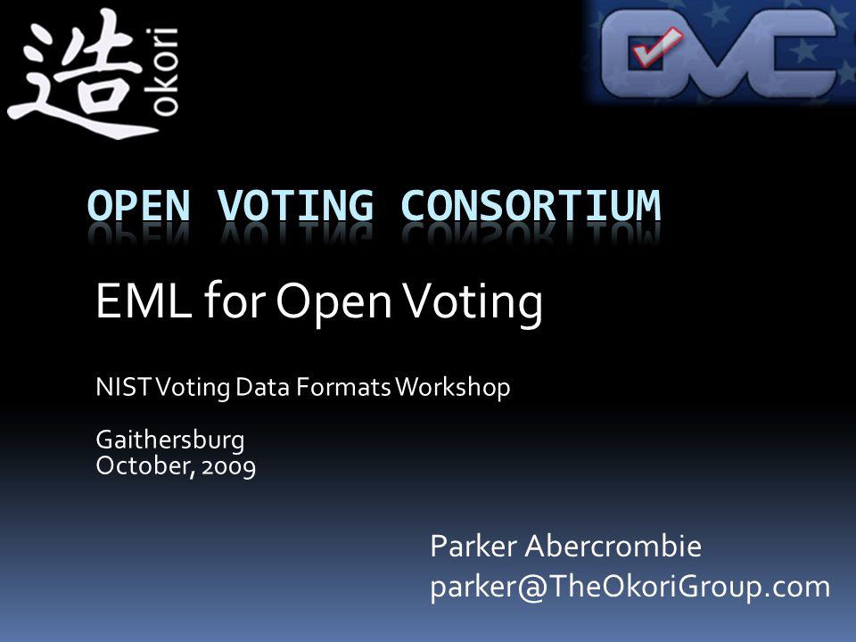 NIST Voting Data Formats Workshop Gaithersburg October, 2009 Parker Abercrombie parker@TheOkoriGroup.com EML for Open Voting