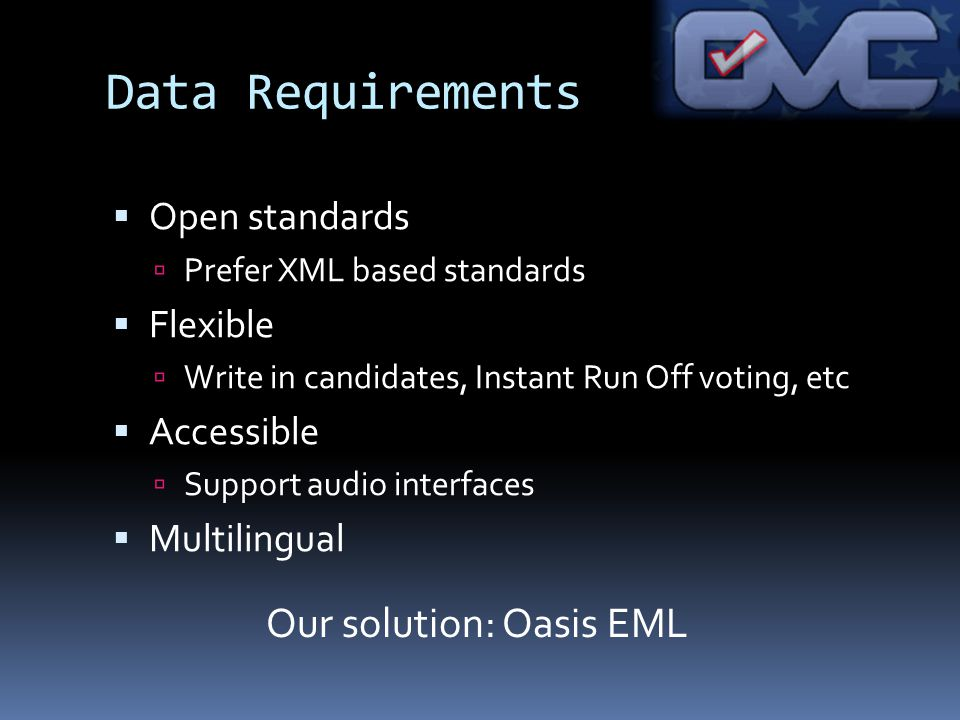 Data Requirements Open standards Prefer XML based standards Flexible Write in candidates, Instant Run Off voting, etc Accessible Support audio interfaces Multilingual Our solution: Oasis EML