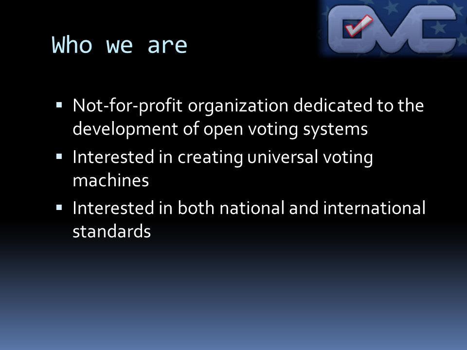 Who we are Not-for-profit organization dedicated to the development of open voting systems Interested in creating universal voting machines Interested