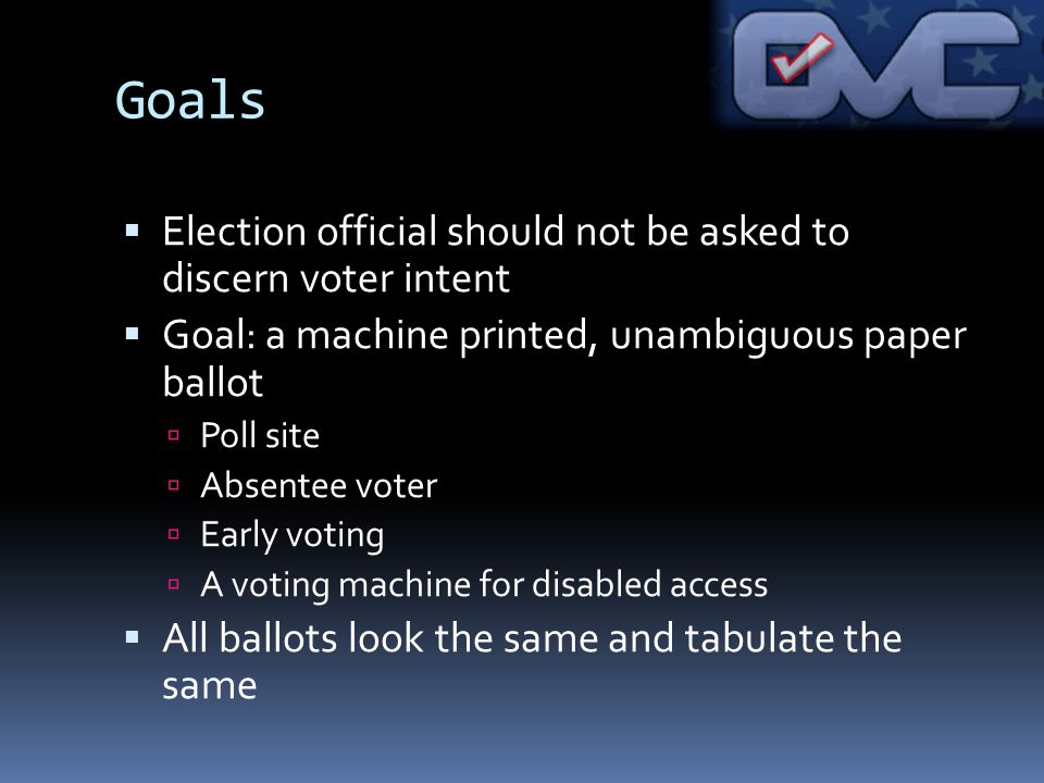 Goals Election official should not be asked to discern voter intent Goal: a machine printed, unambiguous paper ballot Poll site Absentee voter Early voting A voting machine for disabled access All ballots look the same and tabulate the same