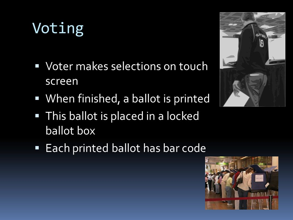 Voting Voter makes selections on touch screen When finished, a ballot is printed This ballot is placed in a locked ballot box Each printed ballot has