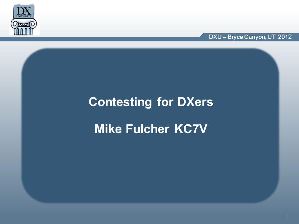 DX University – Visalia 2012 2 DXU – Bryce Canyon, UT 2012 Contesting for DXers Mike Fulcher KC7V