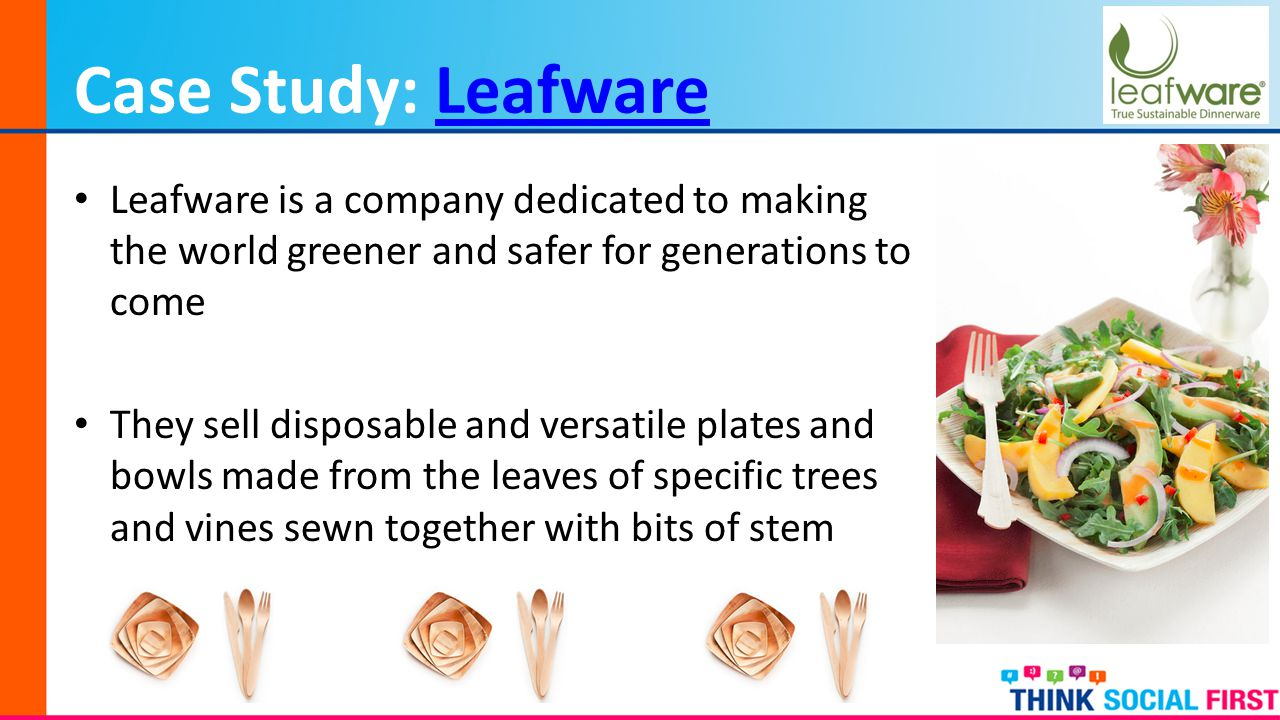 Case Study: LeafwareLeafware Leafware is a company dedicated to making the world greener and safer for generations to come They sell disposable and versatile plates and bowls made from the leaves of specific trees and vines sewn together with bits of stem
