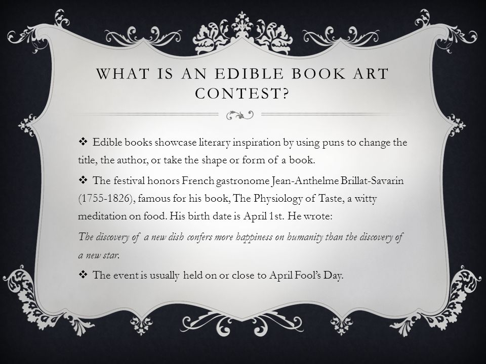 WHAT IS AN EDIBLE BOOK ART CONTEST? Edible books showcase literary inspiration by using puns to change the title, the author, or take the shape or for