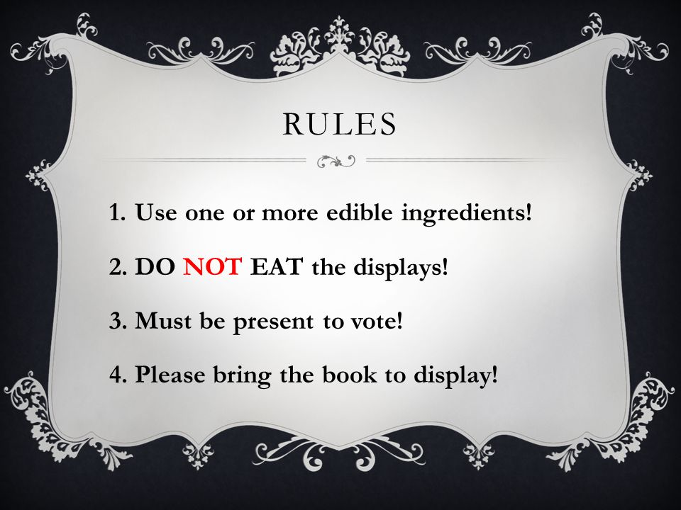 RULES 1.Use one or more edible ingredients! 2.DO NOT EAT the displays! 3.Must be present to vote! 4.Please bring the book to display!