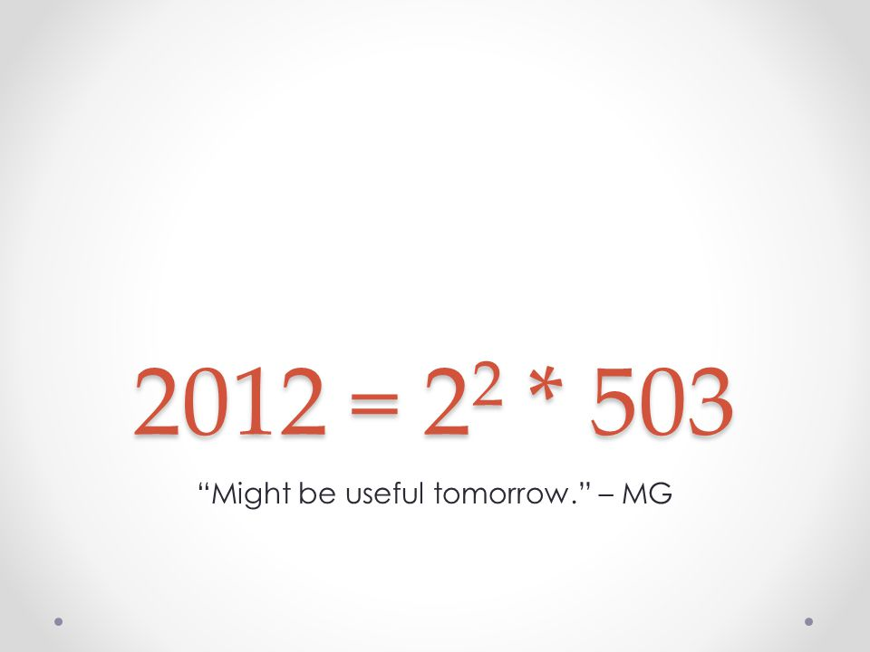 2012 = 2 2 * 503 Might be useful tomorrow. – MG