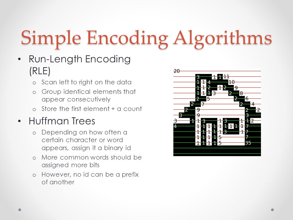 Simple Encoding Algorithms Run-Length Encoding (RLE) o Scan left to right on the data o Group identical elements that appear consecutively o Store the first element + a count Huffman Trees o Depending on how often a certain character or word appears, assign it a binary id o More common words should be assigned more bits o However, no id can be a prefix of another