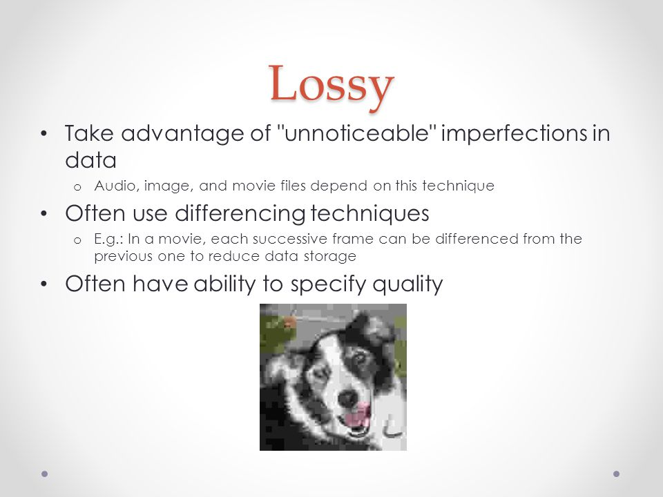 Lossy Take advantage of unnoticeable imperfections in data o Audio, image, and movie files depend on this technique Often use differencing techniques o E.g.: In a movie, each successive frame can be differenced from the previous one to reduce data storage Often have ability to specify quality