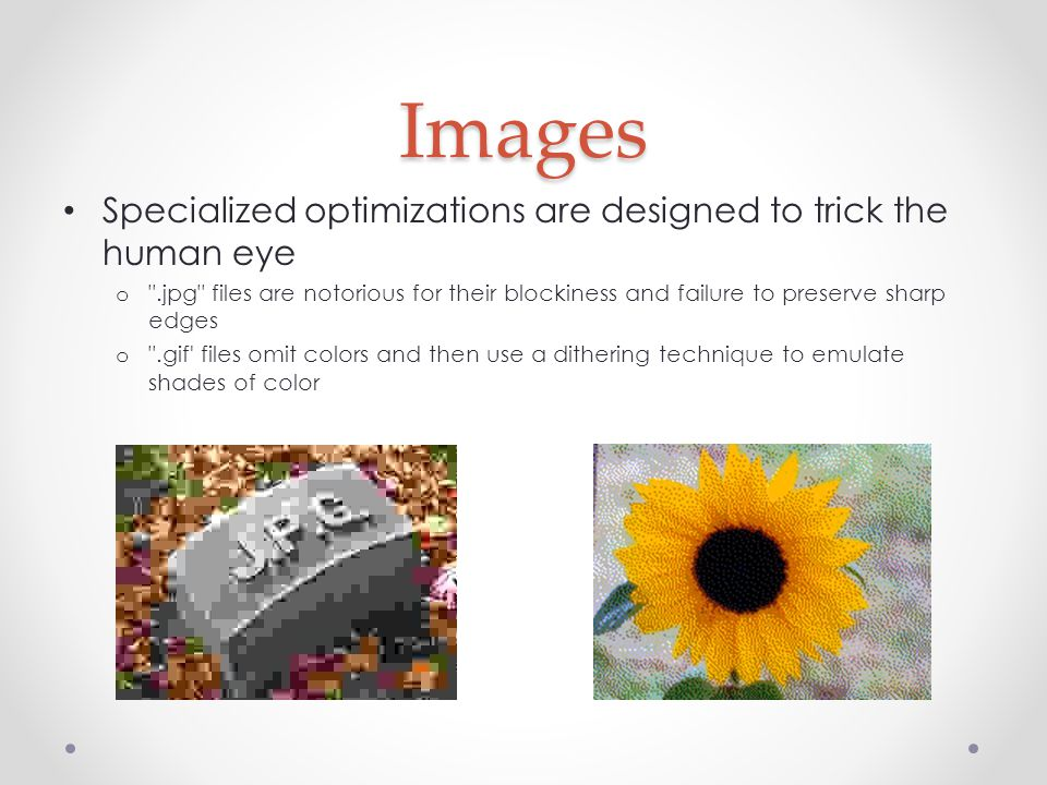 Images Specialized optimizations are designed to trick the human eye o .jpg files are notorious for their blockiness and failure to preserve sharp edges o .gif files omit colors and then use a dithering technique to emulate shades of color