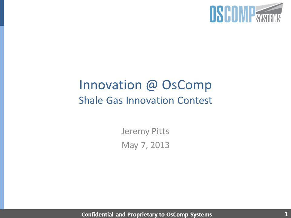 1 Innovation @ OsComp Shale Gas Innovation Contest Jeremy Pitts May 7, 2013 Confidential and Proprietary to OsComp Systems