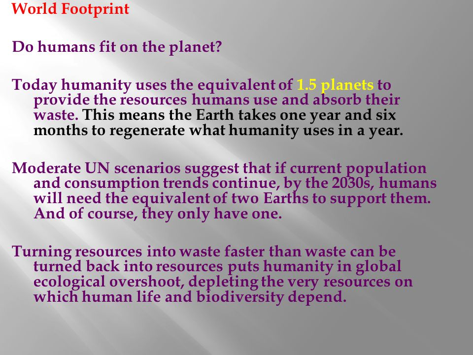 World Footprint Do humans fit on the planet? Today humanity uses the equivalent of 1.5 planets to provide the resources humans use and absorb their wa