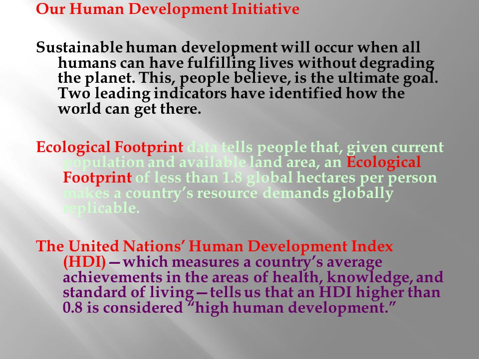 Our Human Development Initiative Sustainable human development will occur when all humans can have fulfilling lives without degrading the planet.