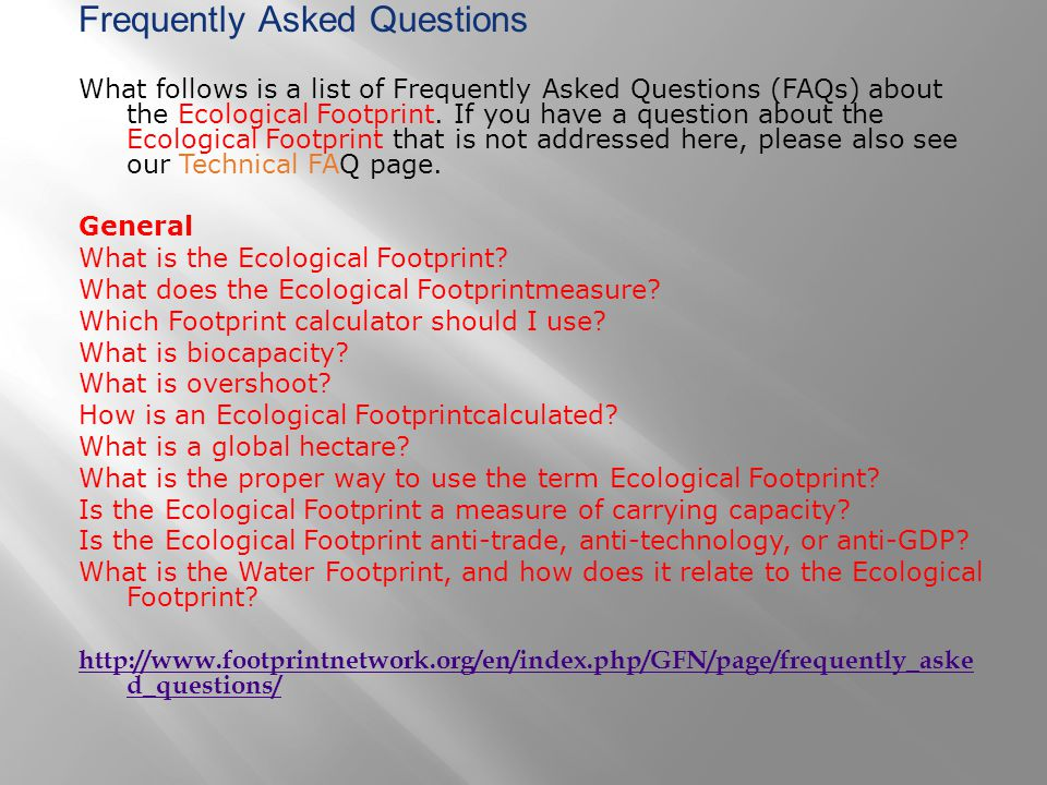 Frequently Asked Questions What follows is a list of Frequently Asked Questions (FAQs) about the Ecological Footprint. If you have a question about th