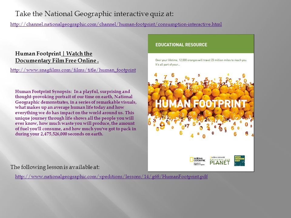 http://www.nationalgeographic.com/xpeditions/lessons/14/g68/HumanFootprint.pdf The following lesson is available at: http://channel.nationalgeographic.com/channel/human-footprint/consumption-interactive.html Take the National Geographic interactive quiz at: http://www.snagfilms.com/films/title/human_footprint Human Footprint | Watch the Documentary Film Free Online.