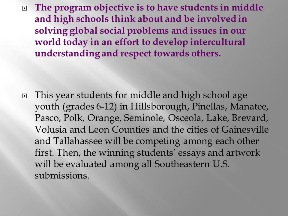 The program objective is to have students in middle and high schools think about and be involved in solving global social problems and issues in our world today in an effort to develop intercultural understanding and respect towards others.