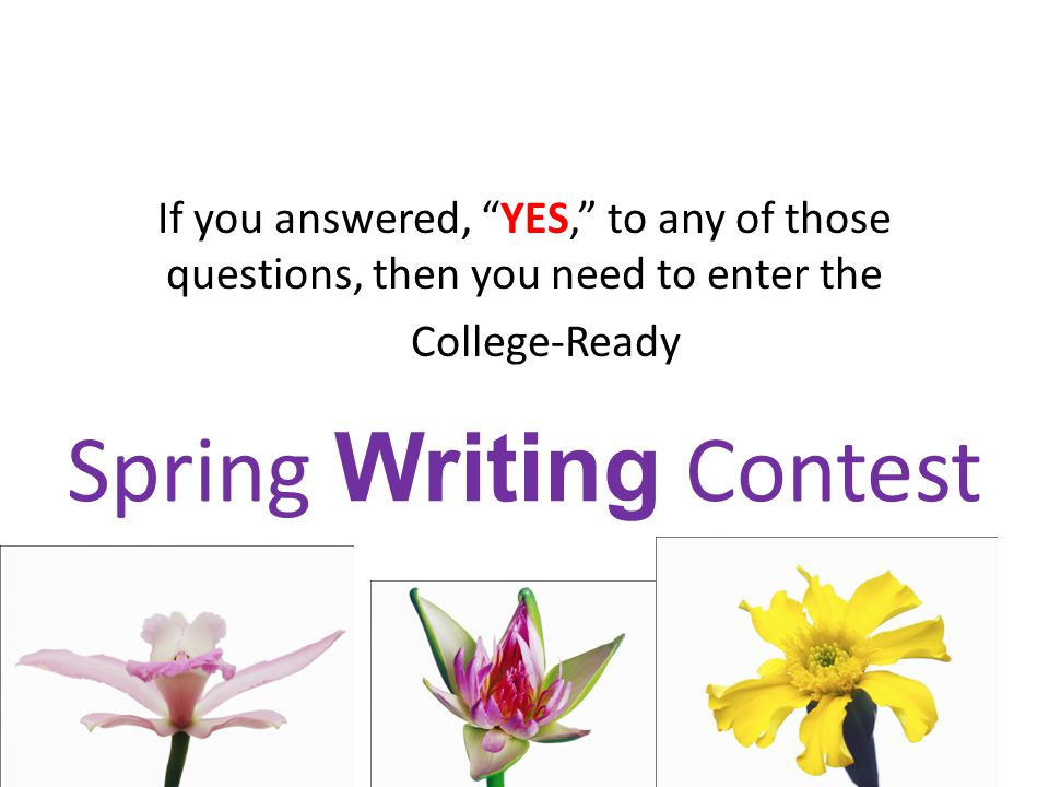 Spring Writing Contest If you answered, YES, to any of those questions, then you need to enter the College-Ready