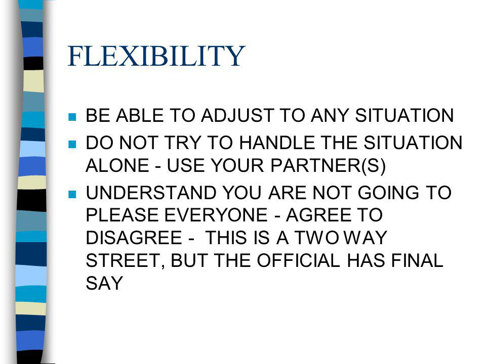 FLEXIBILITY n BE ABLE TO ADJUST TO ANY SITUATION n DO NOT TRY TO HANDLE THE SITUATION ALONE - USE YOUR PARTNER(S) n UNDERSTAND YOU ARE NOT GOING TO PLEASE EVERYONE - AGREE TO DISAGREE - THIS IS A TWO WAY STREET, BUT THE OFFICIAL HAS FINAL SAY