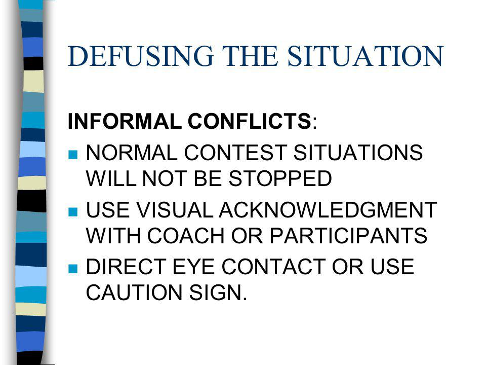DEFUSING THE SITUATION INFORMAL CONFLICTS: n NORMAL CONTEST SITUATIONS WILL NOT BE STOPPED n USE VISUAL ACKNOWLEDGMENT WITH COACH OR PARTICIPANTS n DIRECT EYE CONTACT OR USE CAUTION SIGN.